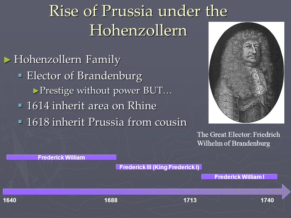 Rise of Prussia under the Hohenzollern ► Hohenzollern Family  Elector of Brandenburg ► Prestige without power BUT…  1614 inherit area on Rhine  1618 inherit Prussia from cousin 1640168817131740 Frederick William Frederick III (King Frederick I) Frederick William I The Great Elector: Friedrich Wilhelm of Brandenburg