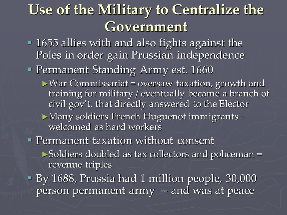 Use of the Military to Centralize the Government  1655 allies with and also fights against the Poles in order gain Prussian independence  Permanent Standing Army est.