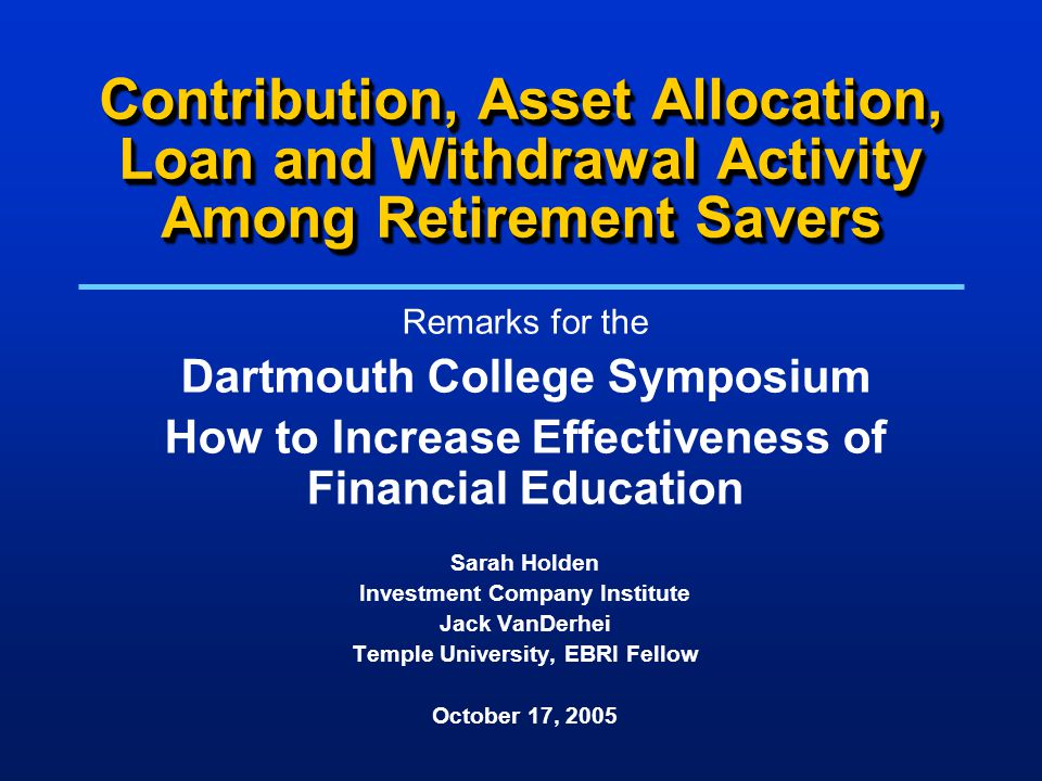 Contribution, Asset Allocation, Loan and Withdrawal Activity Among Retirement Savers Remarks for the Dartmouth College Symposium How to Increase Effectiveness of Financial Education Sarah Holden Investment Company Institute Jack VanDerhei Temple University, EBRI Fellow October 17, 2005