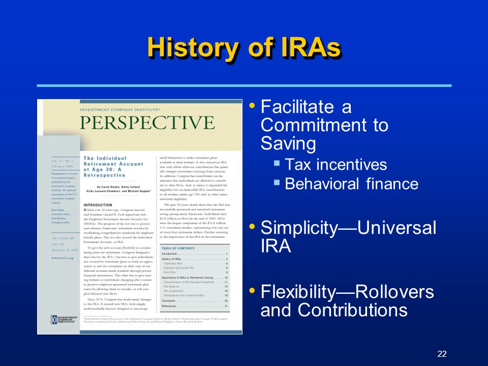 22 History of IRAs Facilitate a Commitment to Saving  Tax incentives  Behavioral finance Simplicity—Universal IRA Flexibility—Rollovers and Contributions