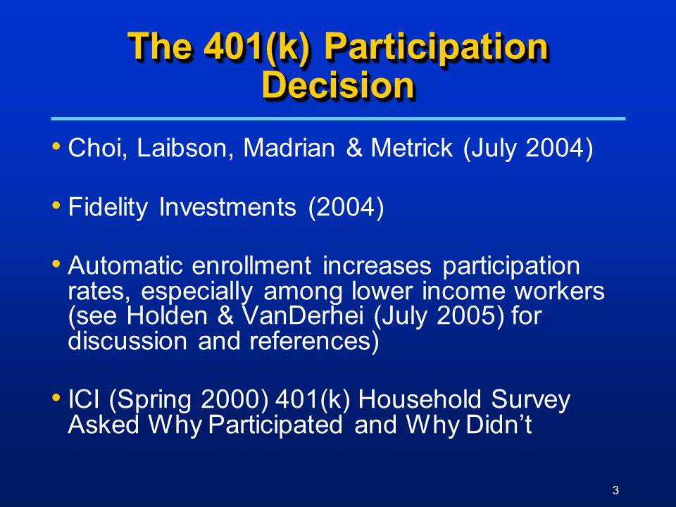 3 The 401(k) Participation Decision Choi, Laibson, Madrian & Metrick (July 2004) Fidelity Investments (2004) Automatic enrollment increases participation rates, especially among lower income workers (see Holden & VanDerhei (July 2005) for discussion and references) ICI (Spring 2000) 401(k) Household Survey Asked Why Participated and Why Didn't