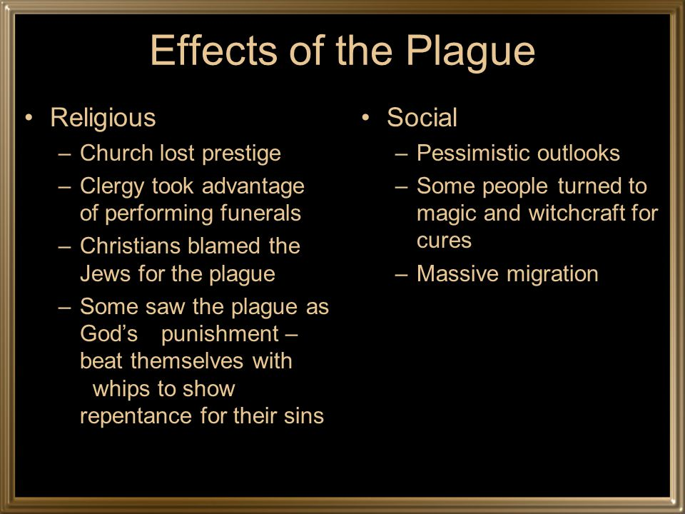 Effects of the Plague Economic –Town populations fell –Trade declined –Workers were scare –Farmland abandoned –Serfs unpaid Manorial system crumbled –Peasant revolts against nobility in England, France, Italy, and Belgium
