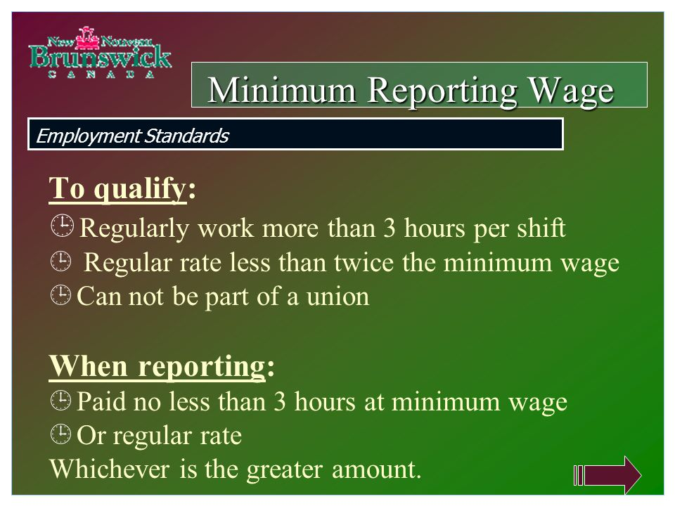 To qualify:  Regularly work more than 3 hours per shift  Regular rate less than twice the minimum wage  Can not be part of a union When reporting:  Paid no less than 3 hours at minimum wage  Or regular rate Whichever is the greater amount.