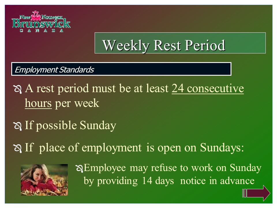 Ô A rest period must be at least 24 consecutive hours per week Ô If possible Sunday Ô If place of employment is open on Sundays: Ô Employee may refuse to work on Sunday by providing 14 days notice in advance Weekly Rest Period Employment Standards