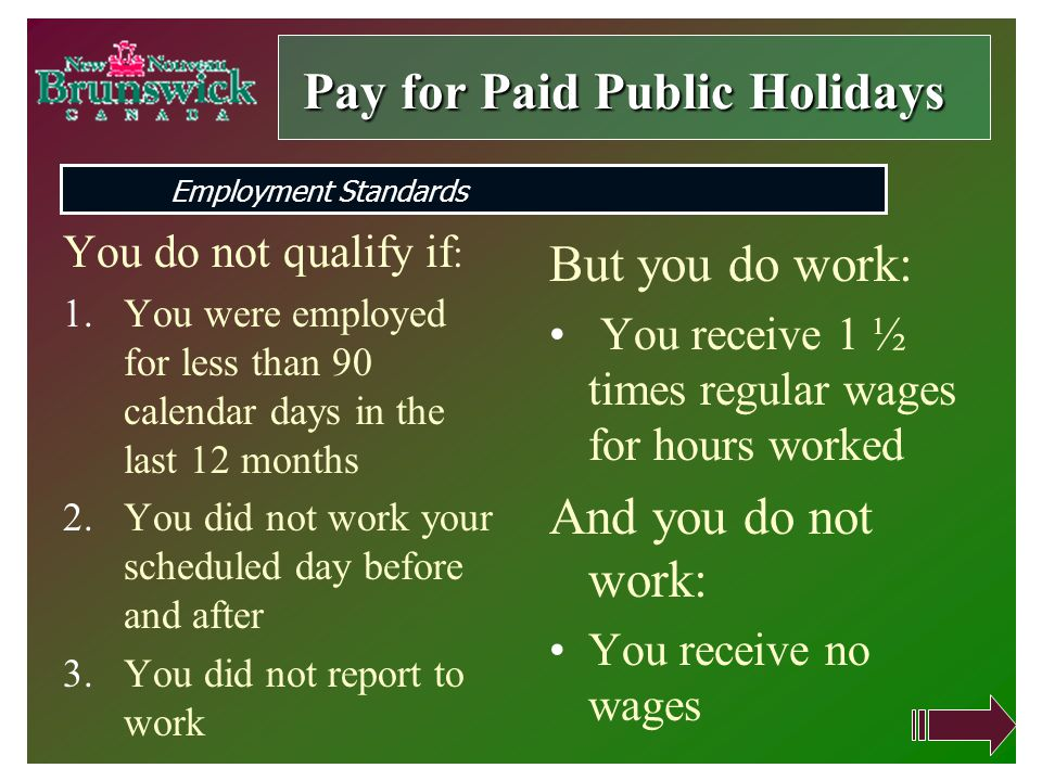 You do not qualify if : 1.You were employed for less than 90 calendar days in the last 12 months 2.You did not work your scheduled day before and after 3.You did not report to work But you do work: You receive 1 ½ times regular wages for hours worked And you do not work: You receive no wages Pay forPaid Public Holidays Pay for Paid Public Holidays Employment Standards