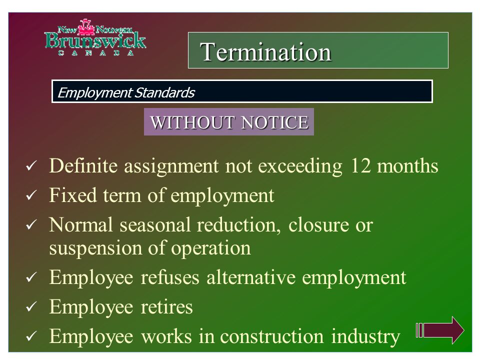 Definite assignment not exceeding 12 months Fixed term of employment Normal seasonal reduction, closure or suspension of operation Employee refuses alternative employment Employee retires Employee works in construction industry Termination Employment Standards WITHOUT NOTICE
