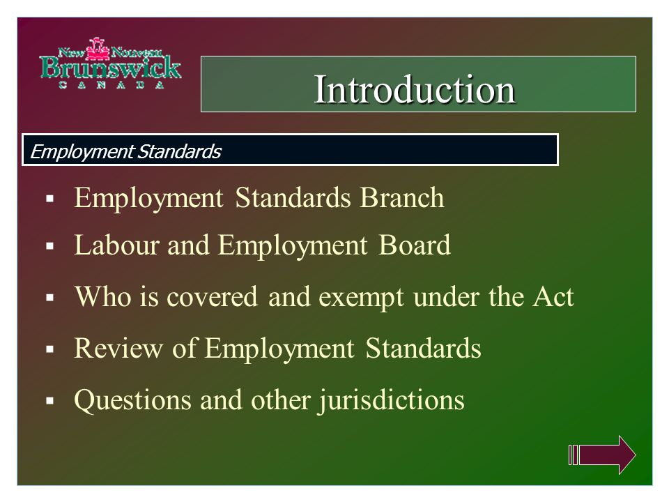  Employment Standards Branch  Labour and Employment Board  Who is covered and exempt under the Act  Review of Employment Standards  Questions and other jurisdictions Introduction Employment Standards