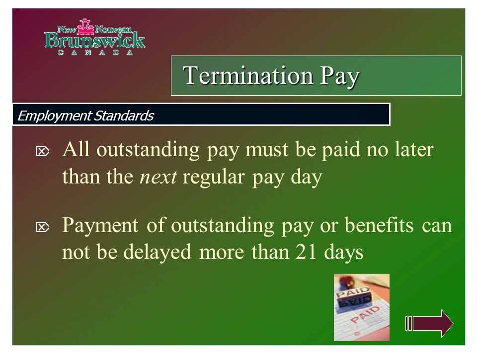  All outstanding pay must be paid no later than the next regular pay day  Payment of outstanding pay or benefits can not be delayed more than 21 days Termination Pay Employment Standards