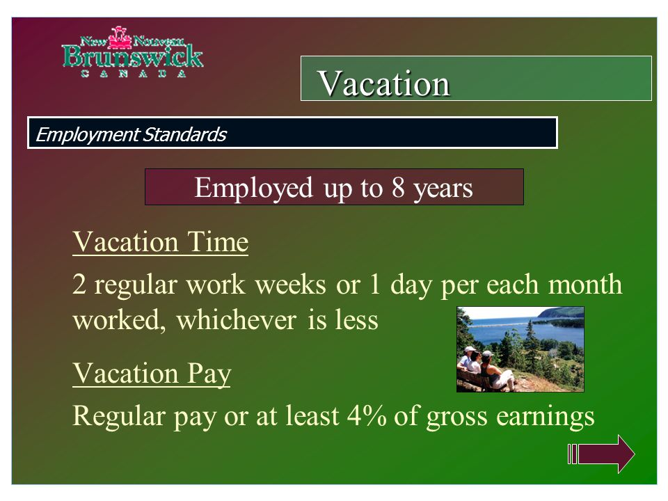 Vacation Time 2 regular work weeks or 1 day per each month worked, whichever is less Vacation Pay Regular pay or at least 4% of gross earnings Vacation Employment Standards Employed up to 8 years