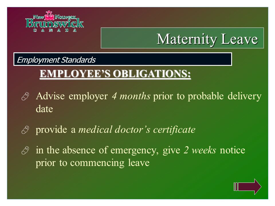  Advise employer 4 months prior to probable delivery date  provide a medical doctor's certificate  in the absence of emergency, give 2 weeks notice prior to commencing leave Maternity Leave Employment Standards EMPLOYEE'S OBLIGATIONS:
