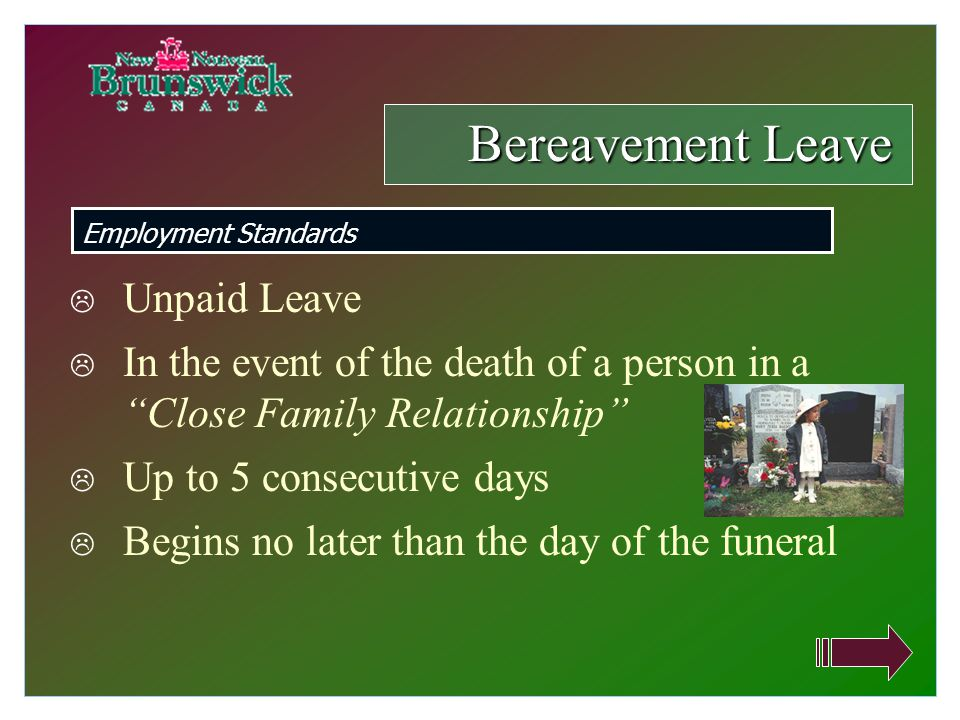  Unpaid Leave  In the event of the death of a person in a Close Family Relationship  Up to 5 consecutive days  Begins no later than the day of the funeral Bereavement Leave Employment Standards