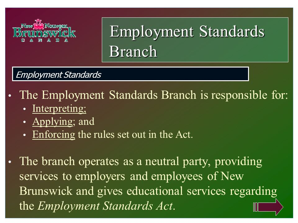 The Employment Standards Branch is responsible for: Interpreting; Applying; and Enforcing the rules set out in the Act. The branch operates as a neutr
