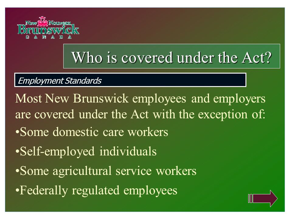 Most New Brunswick employees and employers are covered under the Act with the exception of: Some domestic care workers Self-employed individuals Some