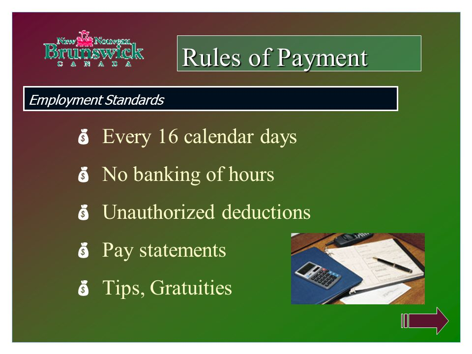  Every 16 calendar days  No banking of hours  Unauthorized deductions  Pay statements  Tips, Gratuities Rules of Payment Employment Standards