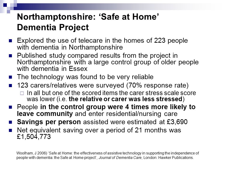Northamptonshire: 'Safe at Home' Dementia Project Explored the use of telecare in the homes of 223 people with dementia in Northamptonshire Published study compared results from the project in Northamptonshire with a large control group of older people with dementia in Essex The technology was found to be very reliable 123 carers/relatives were surveyed (70% response rate)  In all but one of the scored items the carer stress scale score was lower (i.e.
