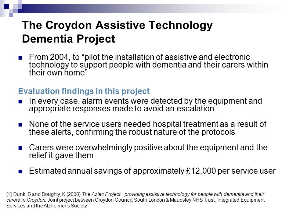The Croydon Assistive Technology Dementia Project From 2004, to pilot the installation of assistive and electronic technology to support people with dementia and their carers within their own home Evaluation findings in this project In every case, alarm events were detected by the equipment and appropriate responses made to avoid an escalation None of the service users needed hospital treatment as a result of these alerts, confirming the robust nature of the protocols Carers were overwhelmingly positive about the equipment and the relief it gave them Estimated annual savings of approximately £12,000 per service user [1] Dunk, B and Doughty, K (2008) The Aztec Project - providing assistive technology for people with dementia and their carers in Croydon.