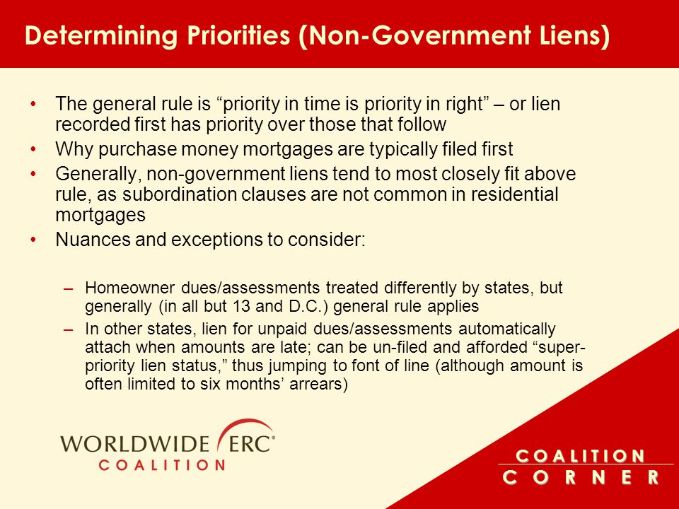 C O A L I T I O N C O R N E R Determining Priorities (Non-Government Liens) –Mechanics' liens are often subject to a jump in priority as in most states, their priority relates back to start of construction or date of contract –Some construction contracts (such as architects') begin long before construction; sometimes bumping mechanics' liens to front priority –However, mechanics' liens can be subject to time limits; usually six months