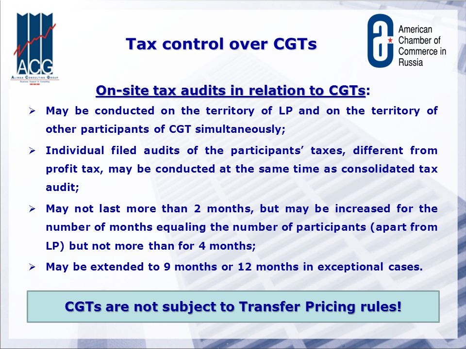 Tax control over CGTs On-site tax audits in relation to CGTs On-site tax audits in relation to CGTs:  May be conducted on the territory of LP and on the territory of other participants of CGT simultaneously;  Individual filed audits of the participants' taxes, different from profit tax, may be conducted at the same time as consolidated tax audit;  May not last more than 2 months, but may be increased for the number of months equaling the number of participants (apart from LP) but not more than for 4 months;  May be extended to 9 months or 12 months in exceptional cases.