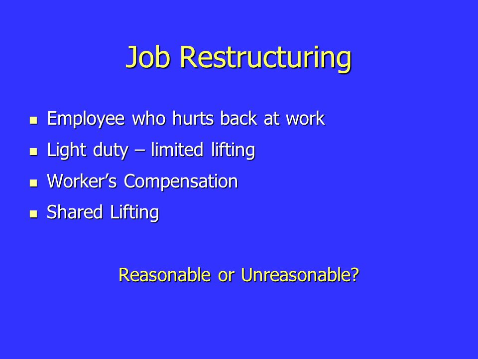 Job Restructuring Employee who hurts back at work Employee who hurts back at work Light duty – limited lifting Light duty – limited lifting Worker's Compensation Worker's Compensation Shared Lifting Shared Lifting Reasonable or Unreasonable?
