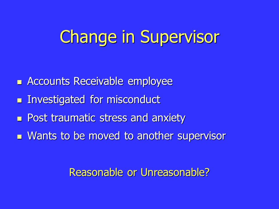 Change in Supervisor Accounts Receivable employee Accounts Receivable employee Investigated for misconduct Investigated for misconduct Post traumatic stress and anxiety Post traumatic stress and anxiety Wants to be moved to another supervisor Wants to be moved to another supervisor Reasonable or Unreasonable?