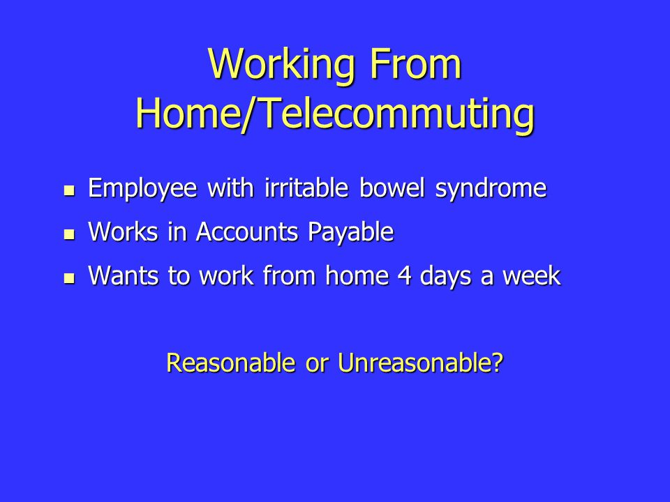Working From Home/Telecommuting Employee with irritable bowel syndrome Employee with irritable bowel syndrome Works in Accounts Payable Works in Accounts Payable Wants to work from home 4 days a week Wants to work from home 4 days a week Reasonable or Unreasonable?