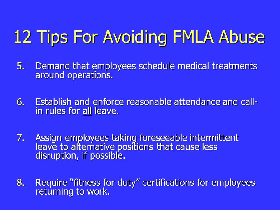 12 Tips For Avoiding FMLA Abuse 5.Demand that employees schedule medical treatments around operations.