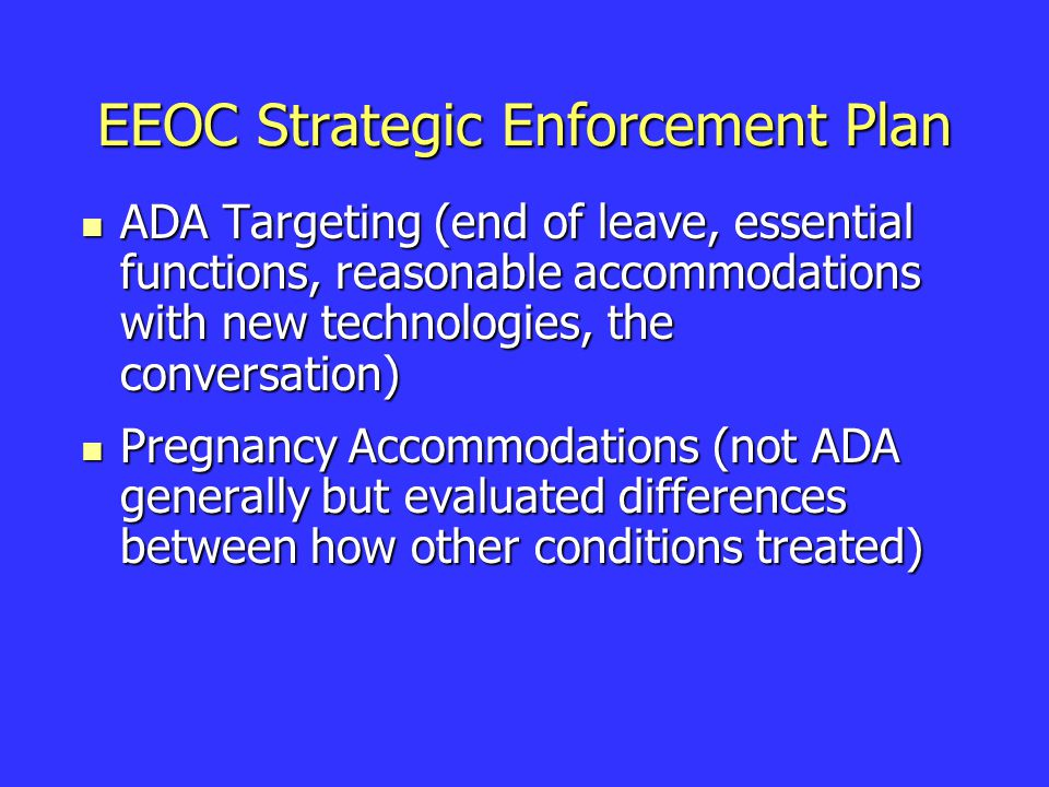 EEOC Strategic Enforcement Plan ADA Targeting (end of leave, essential functions, reasonable accommodations with new technologies, the conversation) ADA Targeting (end of leave, essential functions, reasonable accommodations with new technologies, the conversation) Pregnancy Accommodations (not ADA generally but evaluated differences between how other conditions treated) Pregnancy Accommodations (not ADA generally but evaluated differences between how other conditions treated)