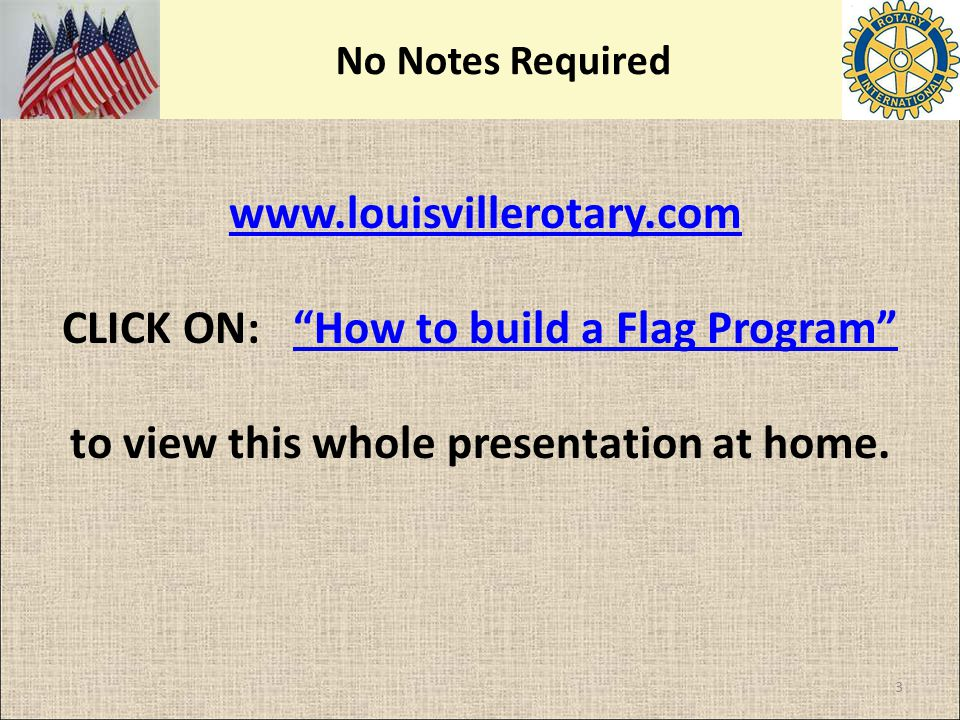 "No Notes Required www.louisvillerotary.com CLICK ON: ""How to build a Flag Program"" to view this whole presentation at home.www.louisvillerotary.com 3"