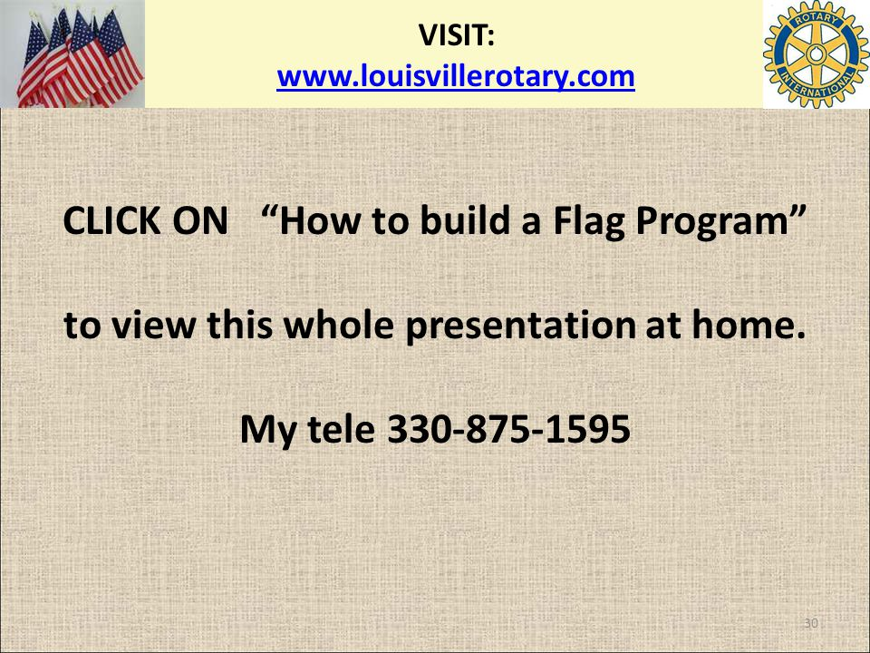 "VISIT: www.louisvillerotary.com www.louisvillerotary.com CLICK ON ""How to build a Flag Program"" to view this whole presentation at home. My tele 330-8"