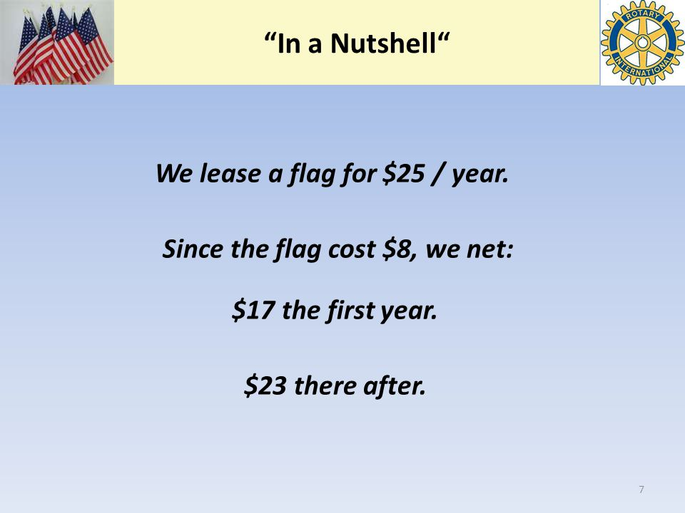 """In a Nutshell"" We lease a flag for $25 / year. Since the flag cost $8, we net: $17 the first year. $23 there after. 7"