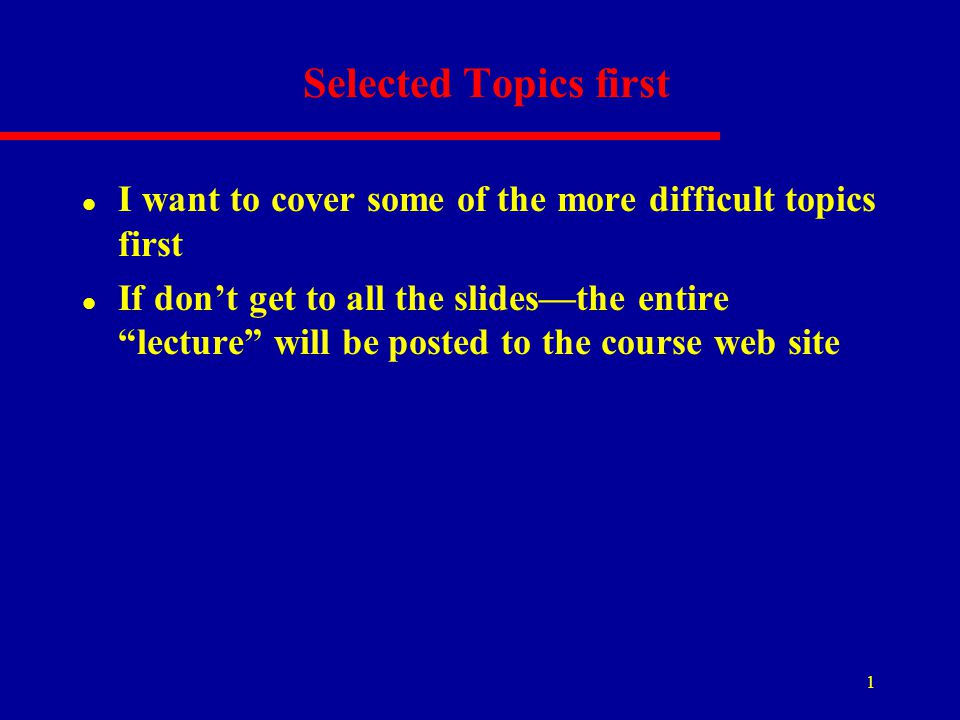 "1 Selected Topics first l I want to cover some of the more difficult topics first l If don't get to all the slides—the entire ""lecture"" will be posted"