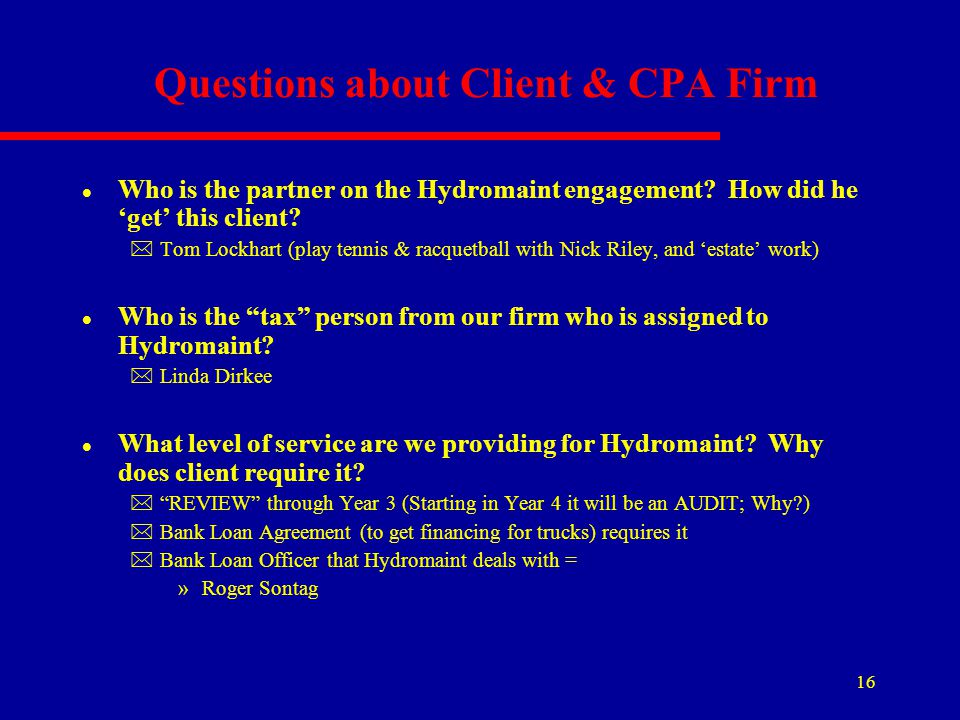 16 Questions about Client & CPA Firm l Who is the partner on the Hydromaint engagement? How did he 'get' this client? *Tom Lockhart (play tennis & rac