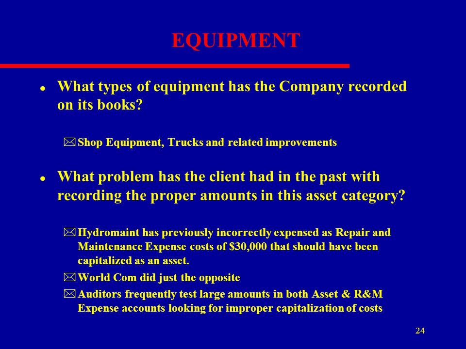 24 EQUIPMENT l What types of equipment has the Company recorded on its books? *Shop Equipment, Trucks and related improvements l What problem has the