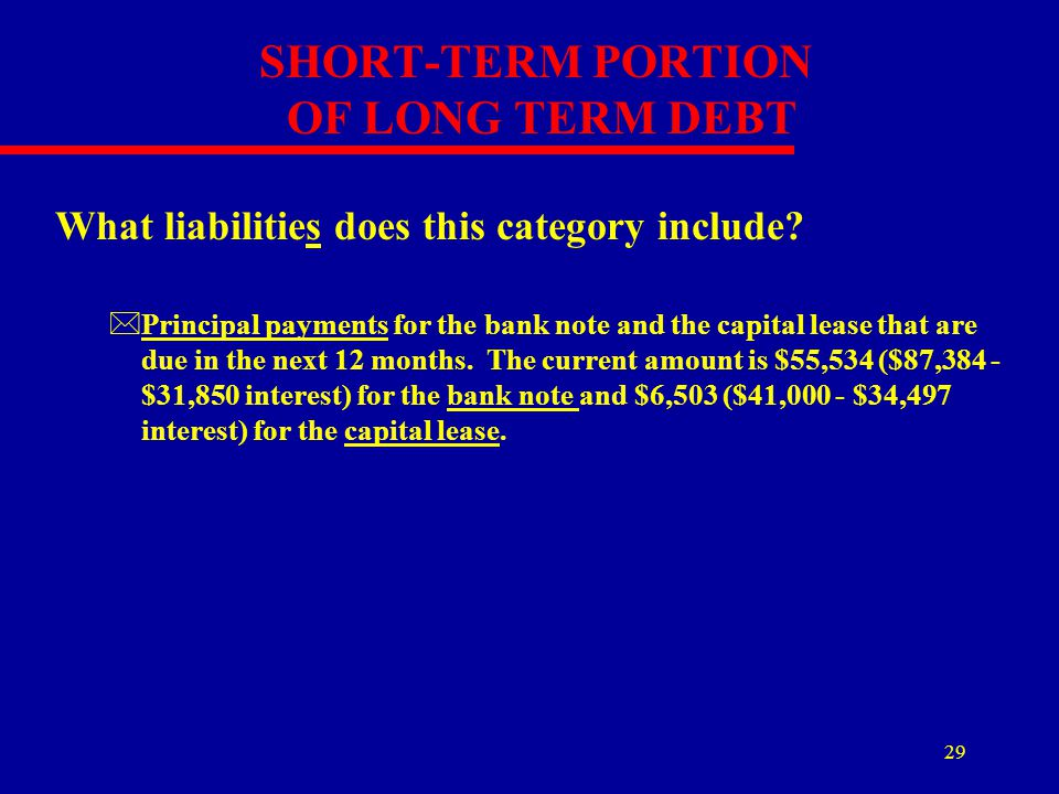 29 SHORT-TERM PORTION OF LONG TERM DEBT What liabilities does this category include? *Principal payments for the bank note and the capital lease that