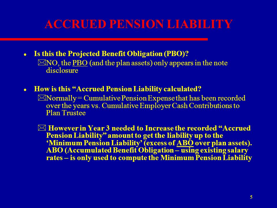 5 ACCRUED PENSION LIABILITY l Is this the Projected Benefit Obligation (PBO)? *NO, the PBO (and the plan assets) only appears in the note disclosure l