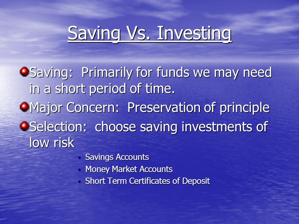 Saving Vs. Investing Saving: Primarily for funds we may need in a short period of time.