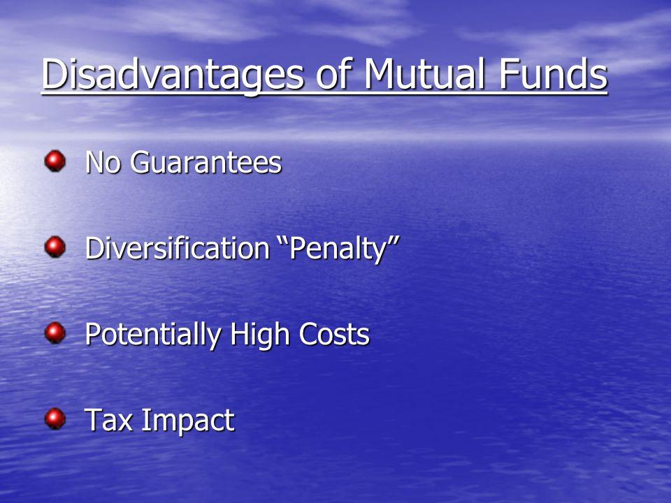 Disadvantages of Mutual Funds No Guarantees No Guarantees Diversification Penalty Diversification Penalty Potentially High Costs Potentially High Costs Tax Impact Tax Impact