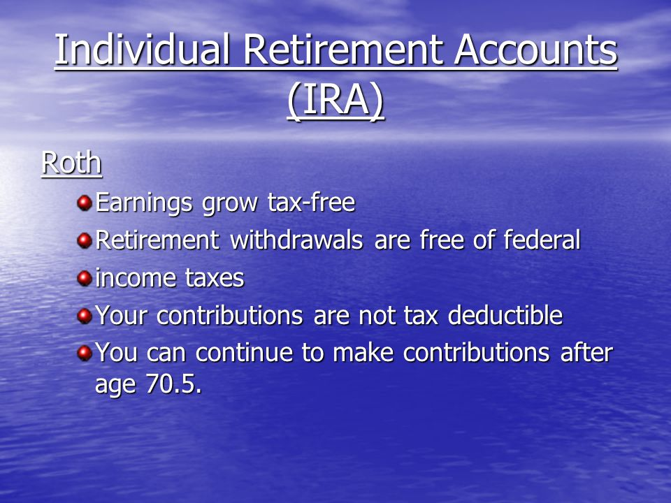 Individual Retirement Accounts (IRA) Roth Earnings grow tax-free Retirement withdrawals are free of federal income taxes Your contributions are not tax deductible You can continue to make contributions after age 70.5.