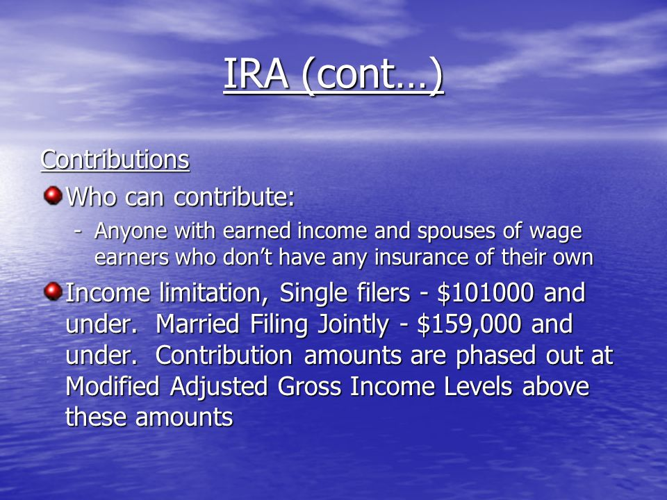 IRA (cont…) Contributions Who can contribute: -Anyone with earned income and spouses of wage earners who don't have any insurance of their own Income limitation, Single filers - $101000 and under.
