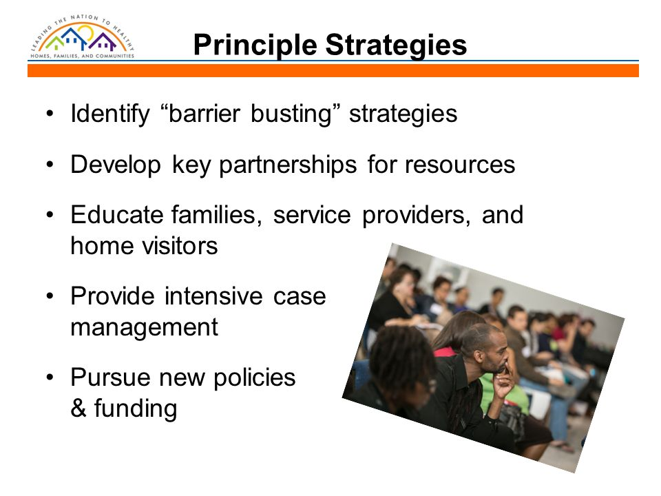 Principle Strategies Identify barrier busting strategies Develop key partnerships for resources Educate families, service providers, and home visitors Provide intensive case management Pursue new policies & funding