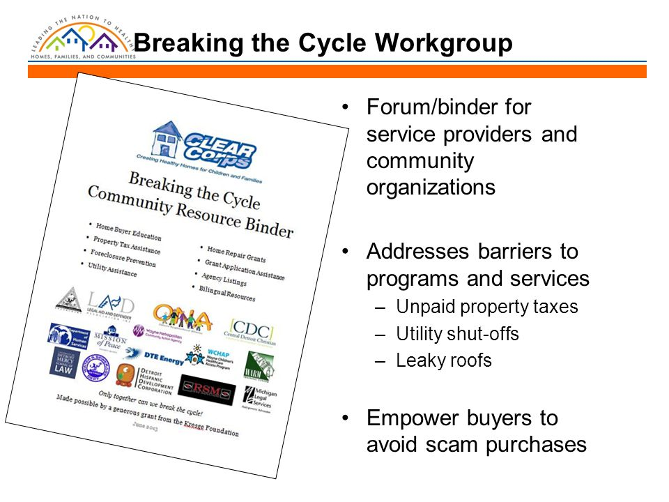 Breaking the Cycle Workgroup Forum/binder for service providers and community organizations Addresses barriers to programs and services –Unpaid property taxes –Utility shut-offs –Leaky roofs Empower buyers to avoid scam purchases