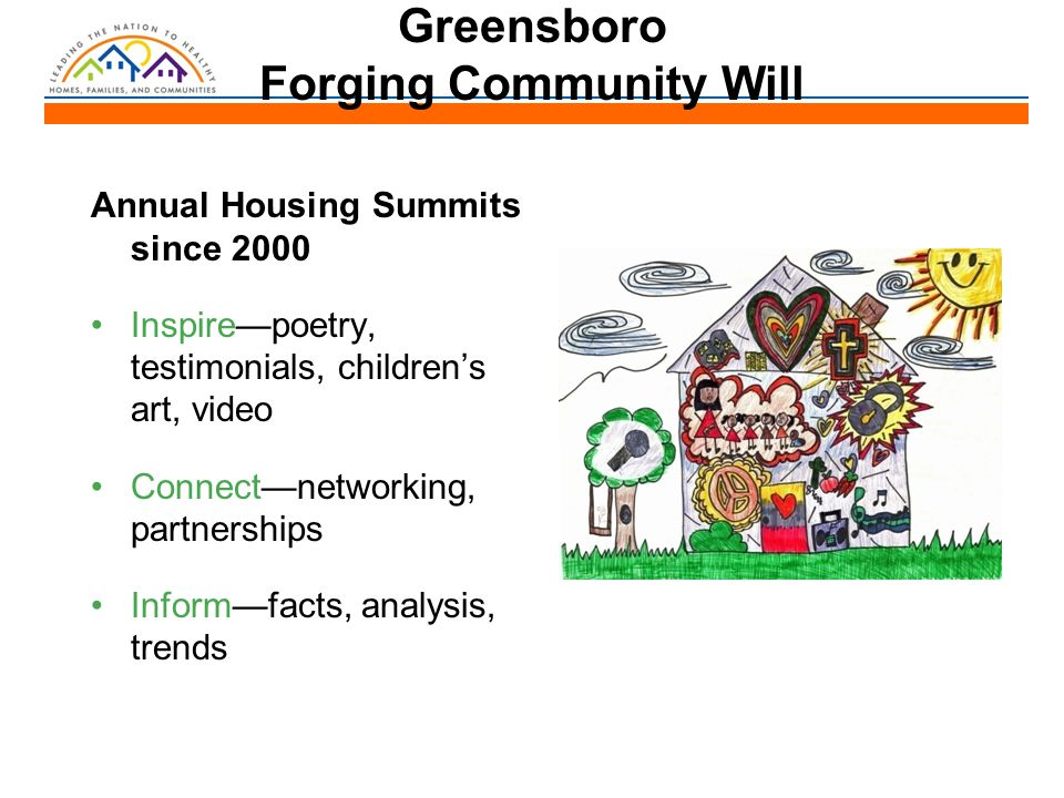 Greensboro Forging Community Will Annual Housing Summits since 2000 Inspire—poetry, testimonials, children's art, video Connect—networking, partnerships Inform—facts, analysis, trends