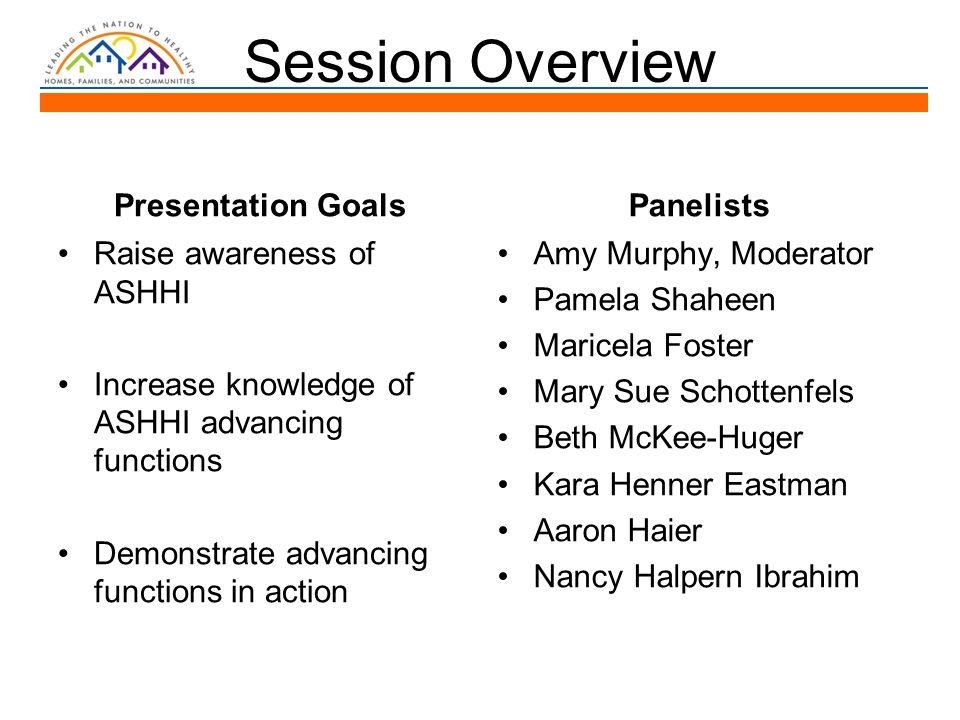 Session Overview Presentation Goals Raise awareness of ASHHI Increase knowledge of ASHHI advancing functions Demonstrate advancing functions in action Panelists Amy Murphy, Moderator Pamela Shaheen Maricela Foster Mary Sue Schottenfels Beth McKee-Huger Kara Henner Eastman Aaron Haier Nancy Halpern Ibrahim