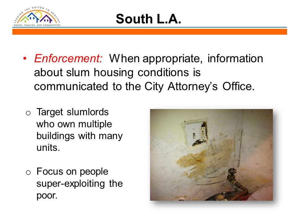 South L.A. Enforcement: When appropriate, information about slum housing conditions is communicated to the City Attorney's Office. o Target slumlords