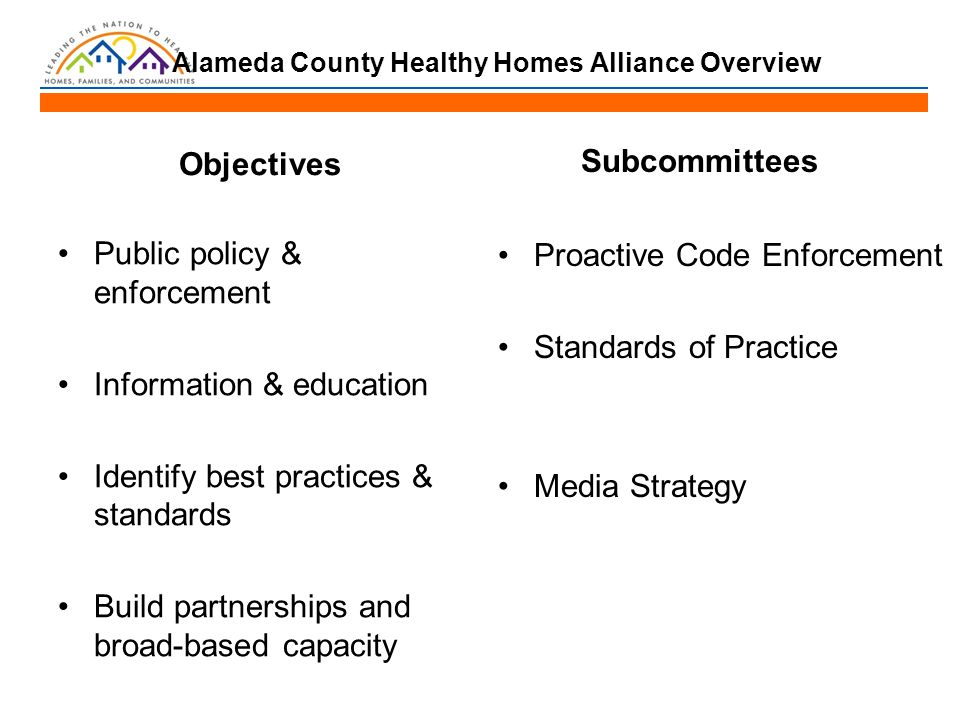 Alameda County Healthy Homes Alliance Overview Objectives Public policy & enforcement Information & education Identify best practices & standards Build partnerships and broad-based capacity Subcommittees Proactive Code Enforcement Standards of Practice Media Strategy