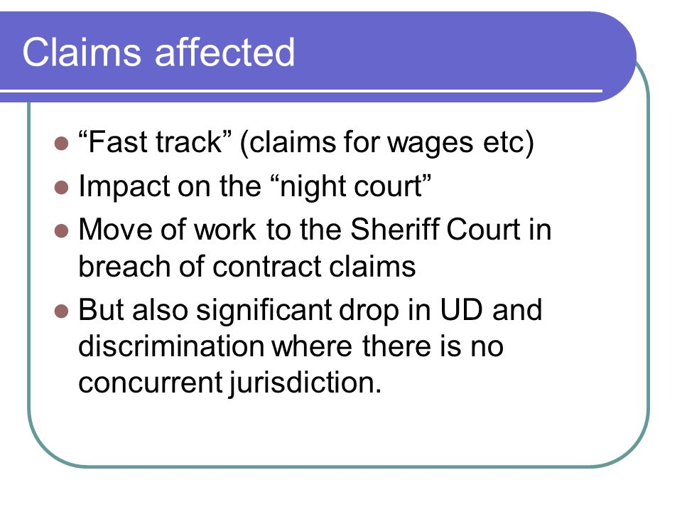 "Claims affected ""Fast track"" (claims for wages etc) Impact on the ""night court"" Move of work to the Sheriff Court in breach of contract claims But als"