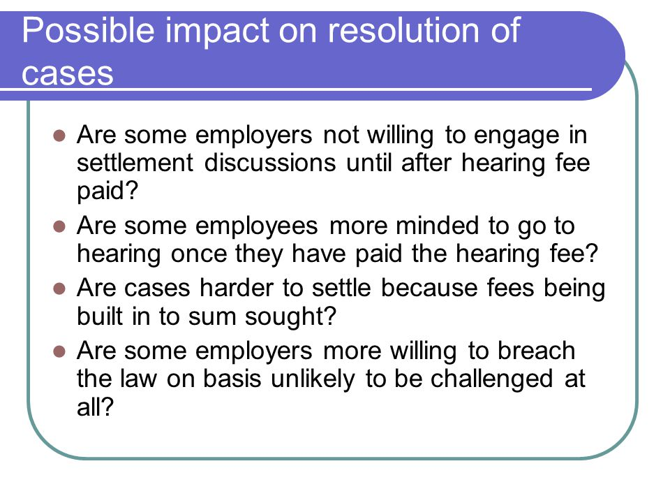 Possible impact on resolution of cases Are some employers not willing to engage in settlement discussions until after hearing fee paid.
