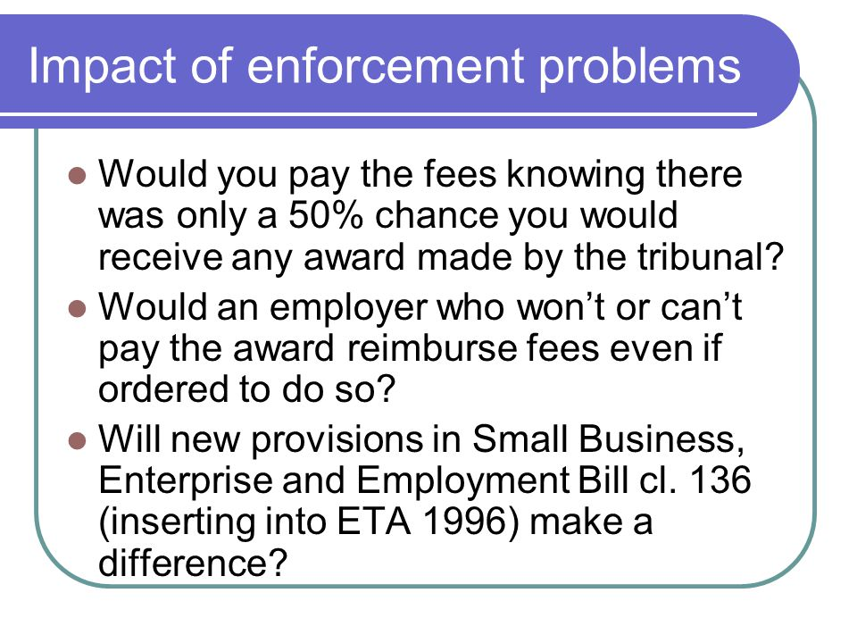 Impact of enforcement problems Would you pay the fees knowing there was only a 50% chance you would receive any award made by the tribunal? Would an e