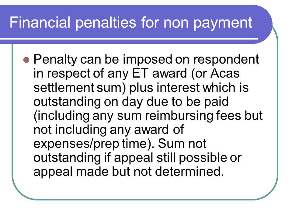 Financial penalties for non payment Penalty can be imposed on respondent in respect of any ET award (or Acas settlement sum) plus interest which is ou