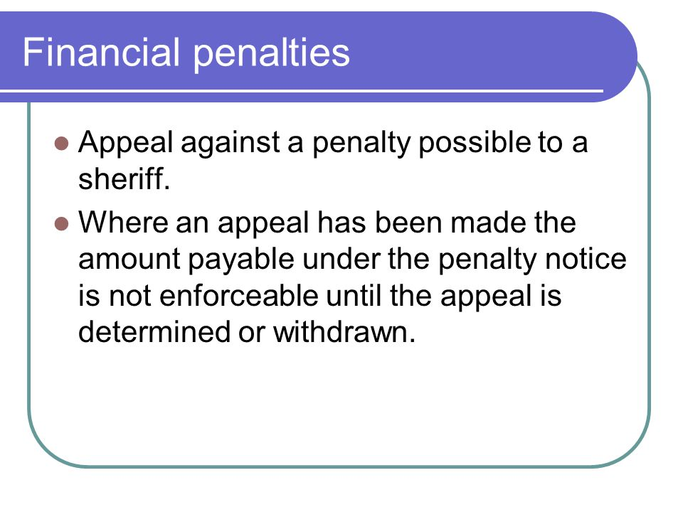 Financial penalties Appeal against a penalty possible to a sheriff. Where an appeal has been made the amount payable under the penalty notice is not e